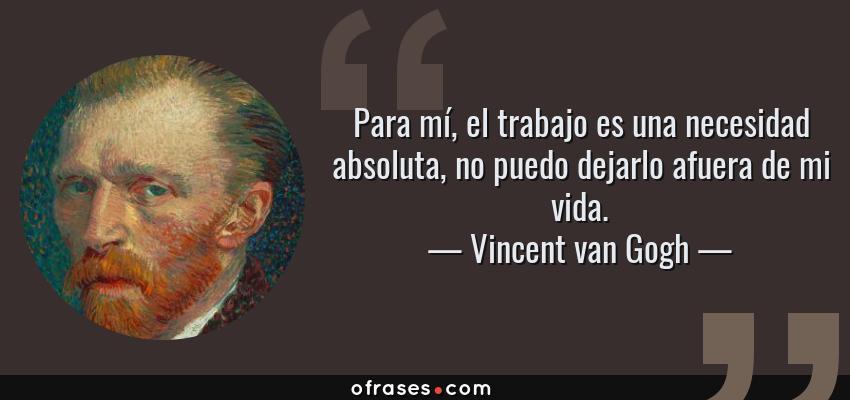 Frases de Vincent van Gogh - Para mí, el trabajo es una necesidad absoluta, no puedo dejarlo afuera de mi vida.