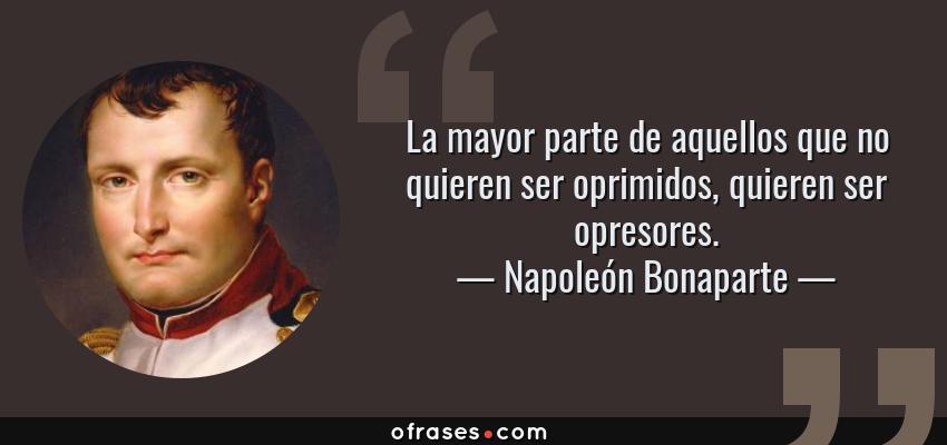 Frases de Napoleón Bonaparte - La mayor parte de aquellos que no quieren ser oprimidos, quieren ser opresores.