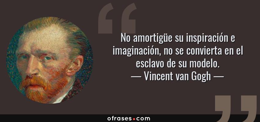 Frases de Vincent van Gogh - No amortigüe su inspiración e imaginación, no se convierta en el esclavo de su modelo.