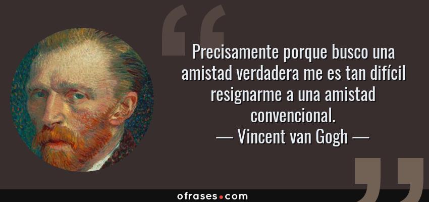 Frases de Vincent van Gogh - Precisamente porque busco una amistad verdadera me es tan difícil resignarme a una amistad convencional.