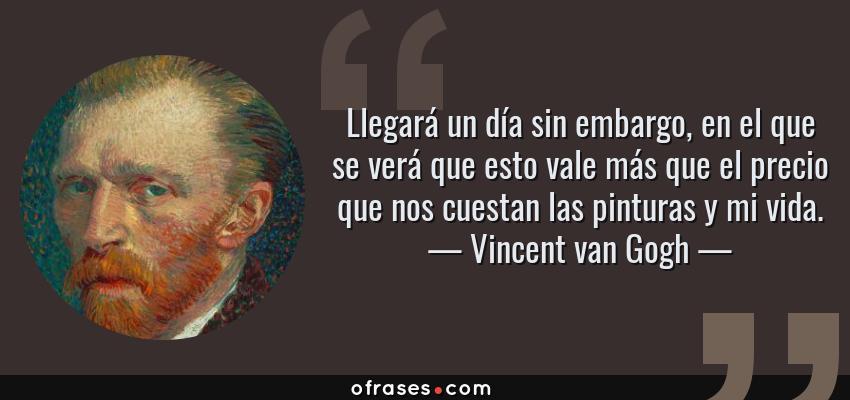 Frases de Vincent van Gogh - Llegará un día sin embargo, en el que se verá que esto vale más que el precio que nos cuestan las pinturas y mi vida.