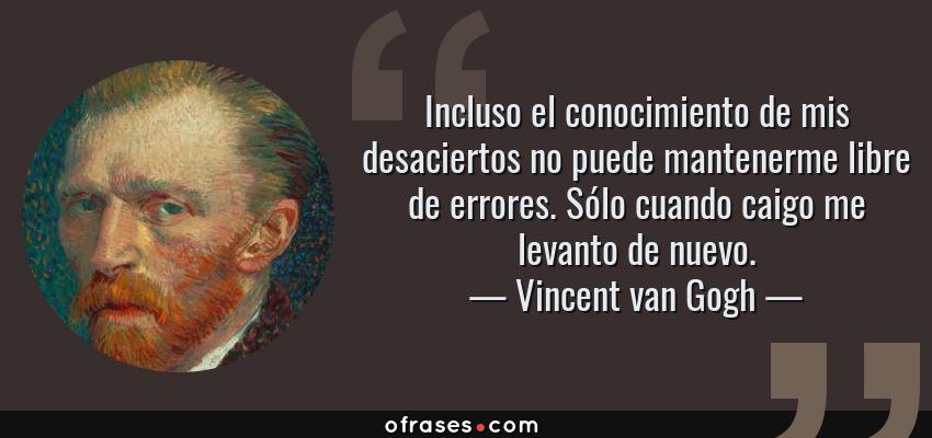 Frases de Vincent van Gogh - Incluso el conocimiento de mis desaciertos no puede mantenerme libre de errores. Sólo cuando caigo me levanto de nuevo.