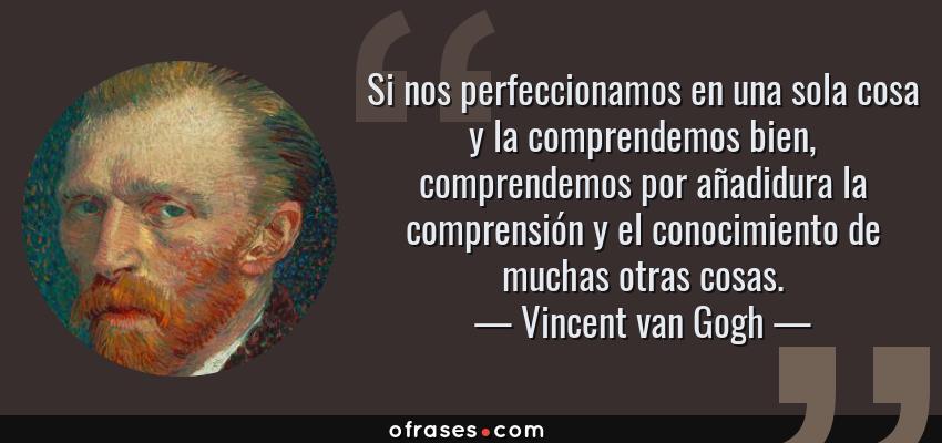 Frases de Vincent van Gogh - Si nos perfeccionamos en una sola cosa y la comprendemos bien, comprendemos por añadidura la comprensión y el conocimiento de muchas otras cosas.