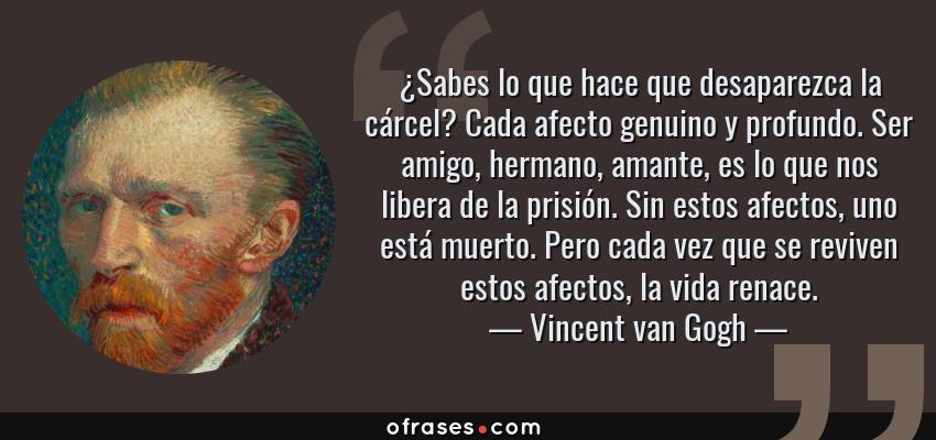 Frases de Vincent van Gogh - ¿Sabes lo que hace que desaparezca la cárcel? Cada afecto genuino y profundo. Ser amigo, hermano, amante, es lo que nos libera de la prisión. Sin estos afectos, uno está muerto. Pero cada vez que se reviven estos afectos, la vida renace.