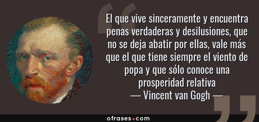 Frases de Vincent van Gogh - El que vive sinceramente y encuentra penas verdaderas y desilusiones, que no se deja abatir por ellas, vale más que el que tiene siempre el viento de popa y que sólo conoce una prosperidad relativa