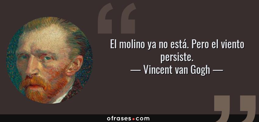 Frases de Vincent van Gogh - El molino ya no está. Pero el viento persiste.