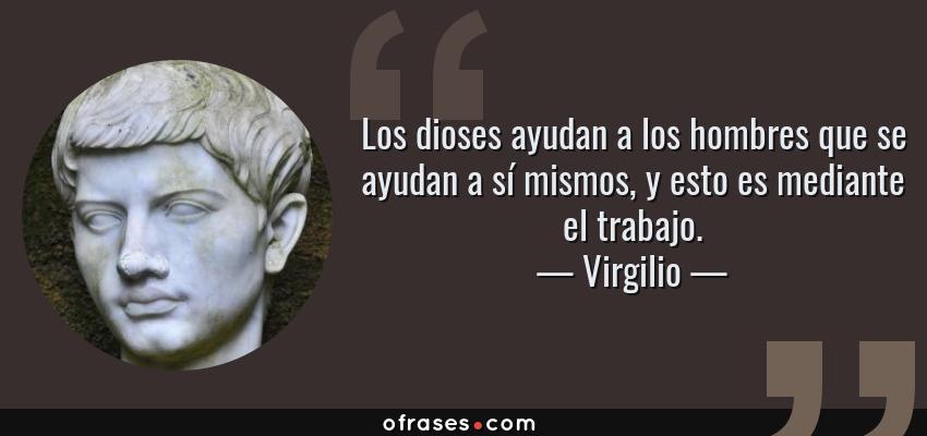 Frases de Virgilio - Los dioses ayudan a los hombres que se ayudan a sí mismos, y esto es mediante el trabajo.