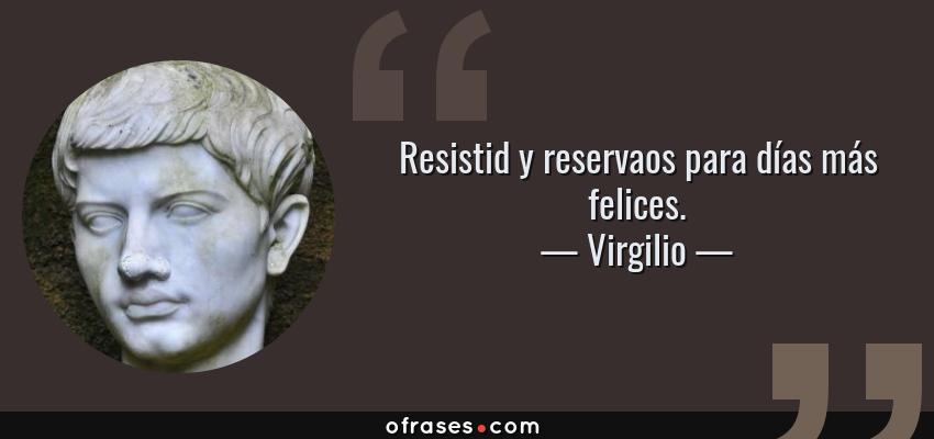 Frases de Virgilio - Resistid y reservaos para días más felices.