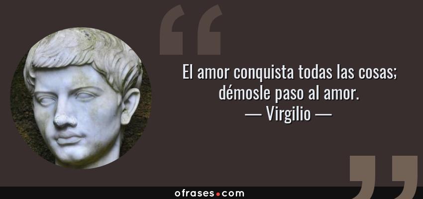 Frases de Virgilio - El amor conquista todas las cosas; démosle paso al amor.