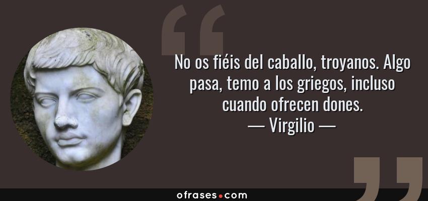 Frases de Virgilio - No os fiéis del caballo, troyanos. Algo pasa, temo a los griegos, incluso cuando ofrecen dones.