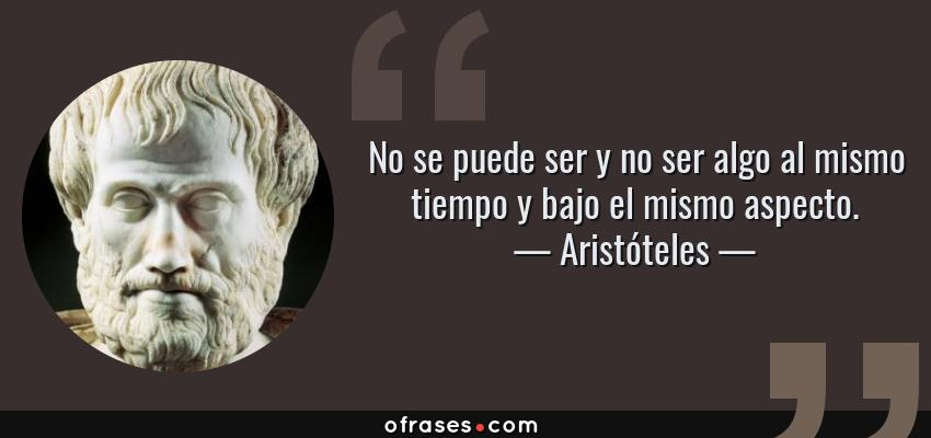 Frases de Aristóteles - No se puede ser y no ser algo al mismo tiempo y bajo el mismo aspecto.