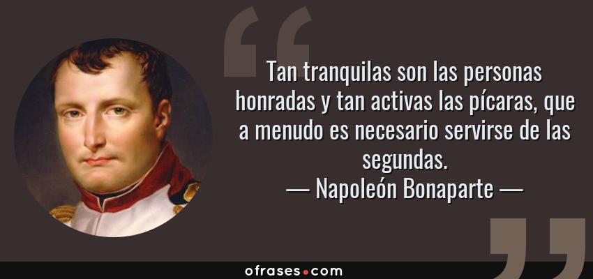 Frases de Napoleón Bonaparte - Tan tranquilas son las personas honradas y tan activas las pícaras, que a menudo es necesario servirse de las segundas.