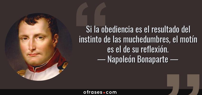 Frases de Napoleón Bonaparte - Si la obediencia es el resultado del instinto de las muchedumbres, el motín es el de su reflexión.