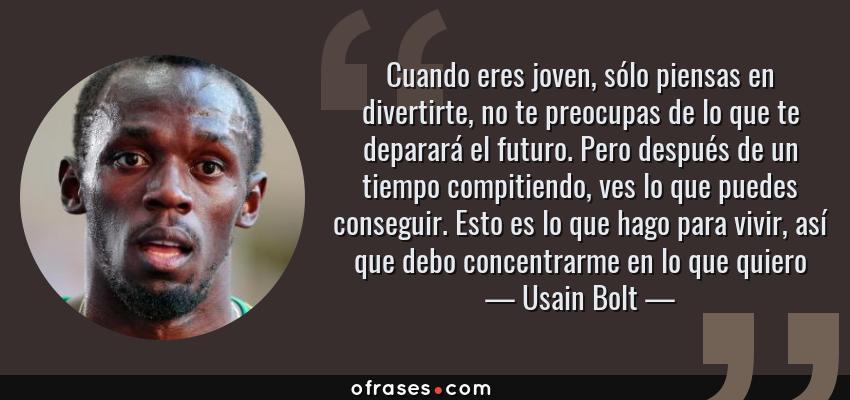 Frases de Usain Bolt - Cuando eres joven, sólo piensas en divertirte, no te preocupas de lo que te deparará el futuro. Pero después de un tiempo compitiendo, ves lo que puedes conseguir. Esto es lo que hago para vivir, así que debo concentrarme en lo que quiero