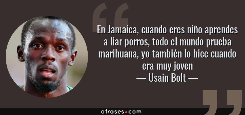Frases de Usain Bolt - En Jamaica, cuando eres niño aprendes a liar porros, todo el mundo prueba marihuana, yo también lo hice cuando era muy joven