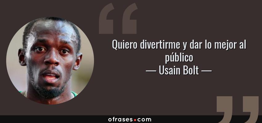 Frases de Usain Bolt - Quiero divertirme y dar lo mejor al público