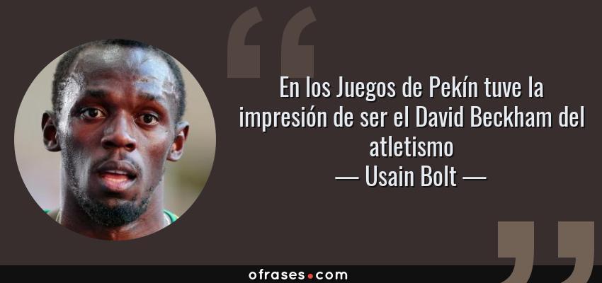 Frases de Usain Bolt - En los Juegos de Pekín tuve la impresión de ser el David Beckham del atletismo