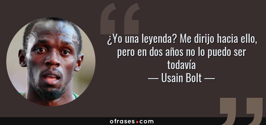 Frases de Usain Bolt - ¿Yo una leyenda? Me dirijo hacia ello, pero en dos años no lo puedo ser todavía