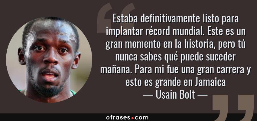 Frases de Usain Bolt - Estaba definitivamente listo para implantar récord mundial. Este es un gran momento en la historia, pero tú nunca sabes qué puede suceder mañana. Para mi fue una gran carrera y esto es grande en Jamaica