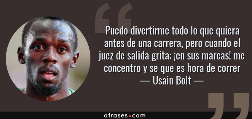 Frases de Usain Bolt - Puedo divertirme todo lo que quiera antes de una carrera, pero cuando el juez de salida grita: ¡en sus marcas! me concentro y se que es hora de correr
