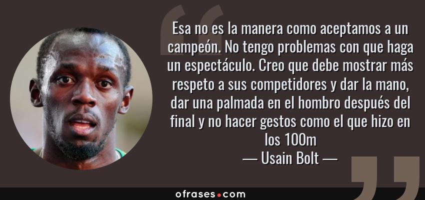 Frases de Usain Bolt - Esa no es la manera como aceptamos a un campeón. No tengo problemas con que haga un espectáculo. Creo que debe mostrar más respeto a sus competidores y dar la mano, dar una palmada en el hombro después del final y no hacer gestos como el que hizo en los 100m