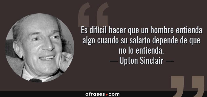 Frases de Upton Sinclair - Es difícil hacer que un hombre entienda algo cuando su salario depende de que no lo entienda.