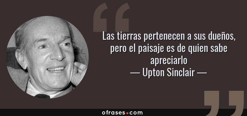 Frases de Upton Sinclair - Las tierras pertenecen a sus dueños, pero el paisaje es de quien sabe apreciarlo
