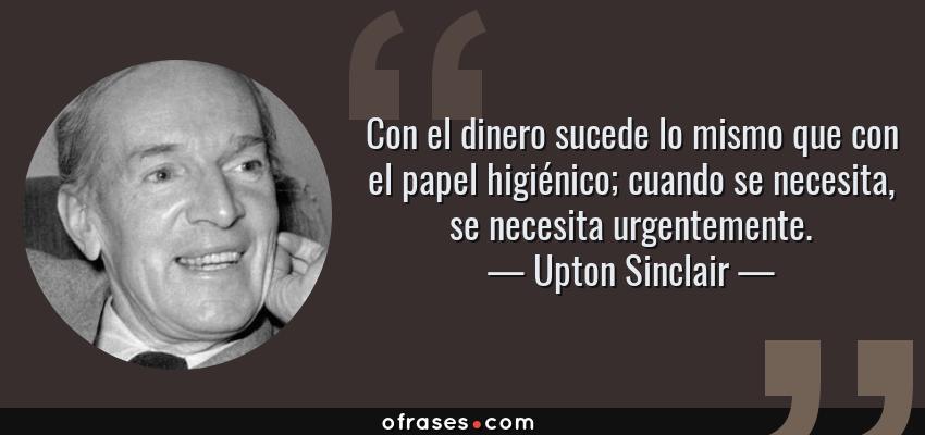 Frases de Upton Sinclair - Con el dinero sucede lo mismo que con el papel higiénico; cuando se necesita, se necesita urgentemente.