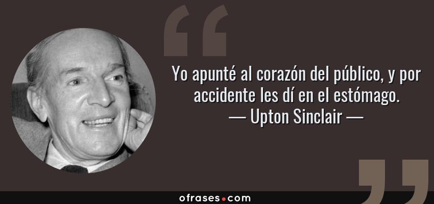 Frases de Upton Sinclair - Yo apunté al corazón del público, y por accidente les dí en el estómago.