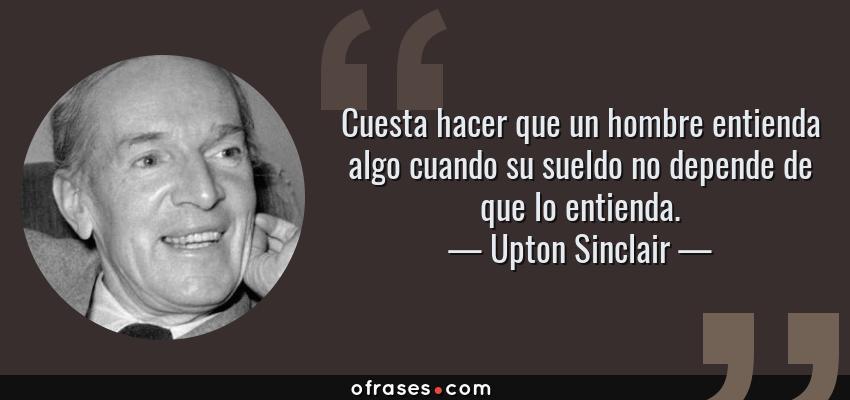 Frases de Upton Sinclair - Cuesta hacer que un hombre entienda algo cuando su sueldo no depende de que lo entienda.