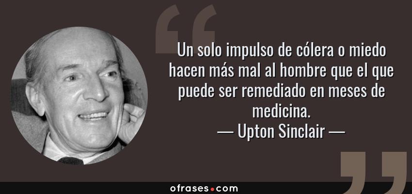 Frases de Upton Sinclair - Un solo impulso de cólera o miedo hacen más mal al hombre que el que puede ser remediado en meses de medicina.