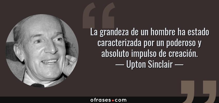Frases de Upton Sinclair - La grandeza de un hombre ha estado caracterizada por un poderoso y absoluto impulso de creación.