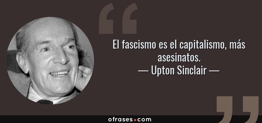 Frases de Upton Sinclair - El fascismo es el capitalismo, más asesinatos.