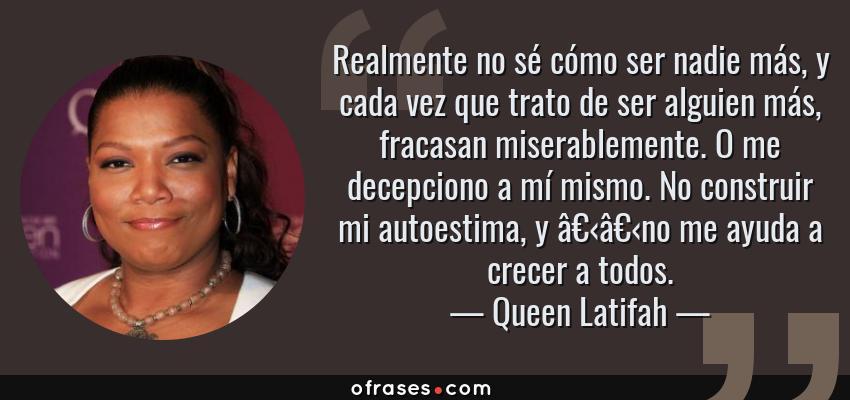 Frases de Queen Latifah - Realmente no sé cómo ser nadie más, y cada vez que trato de ser alguien más, fracasan miserablemente. O me decepciono a mí mismo. No construir mi autoestima, y no me ayuda a crecer a todos.