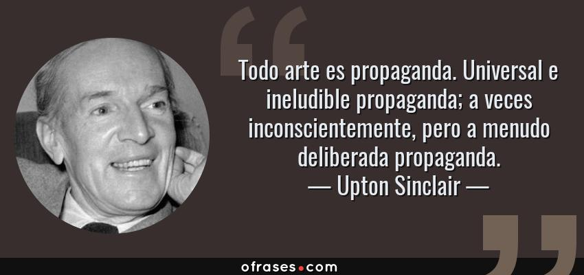 Frases de Upton Sinclair - Todo arte es propaganda. Universal e ineludible propaganda; a veces inconscientemente, pero a menudo deliberada propaganda.