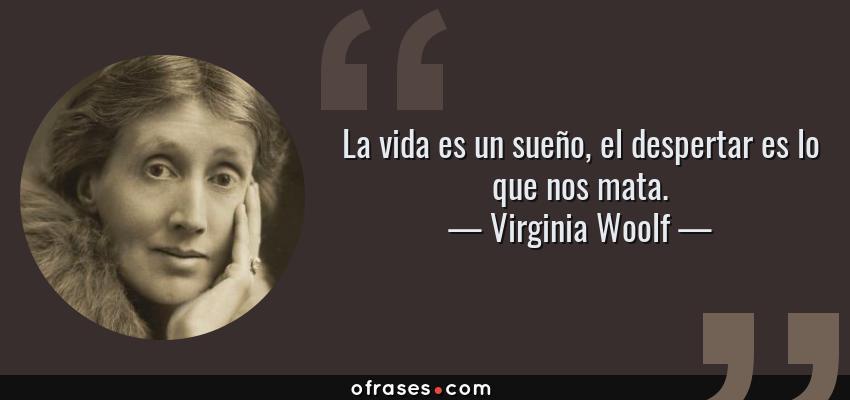 Frases de Virginia Woolf - La vida es un sueño, el despertar es lo que nos mata.