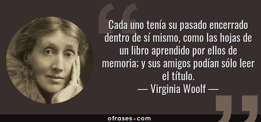 Frases de Virginia Woolf - Cada uno tenía su pasado encerrado dentro de sí mismo, como las hojas de un libro aprendido por ellos de memoria; y sus amigos podían sólo leer el título.