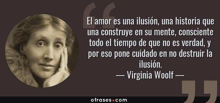 Frases de Virginia Woolf - El amor es una ilusión, una historia que una construye en su mente, consciente todo el tiempo de que no es verdad, y por eso pone cuidado en no destruir la ilusión.