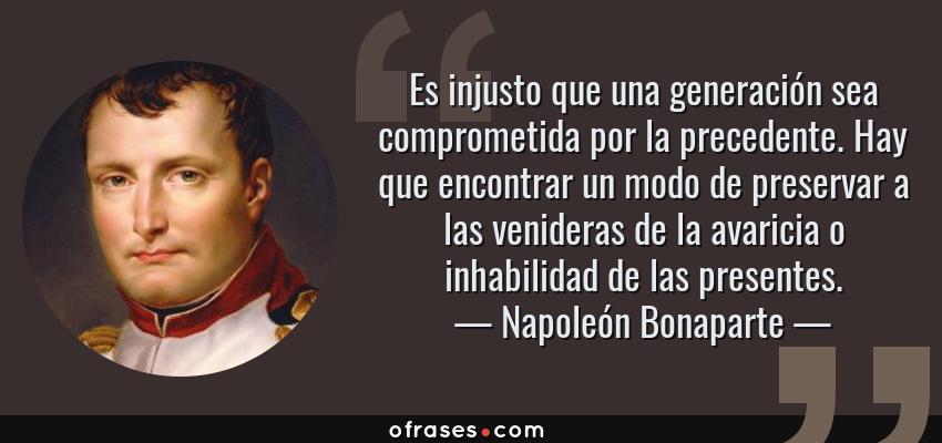 Frases de Napoleón Bonaparte - Es injusto que una generación sea comprometida por la precedente. Hay que encontrar un modo de preservar a las venideras de la avaricia o inhabilidad de las presentes.