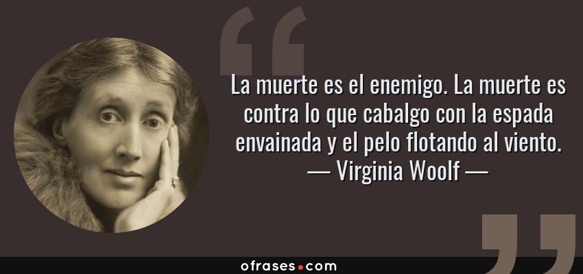 Frases de Virginia Woolf - La muerte es el enemigo. La muerte es contra lo que cabalgo con la espada envainada y el pelo flotando al viento.