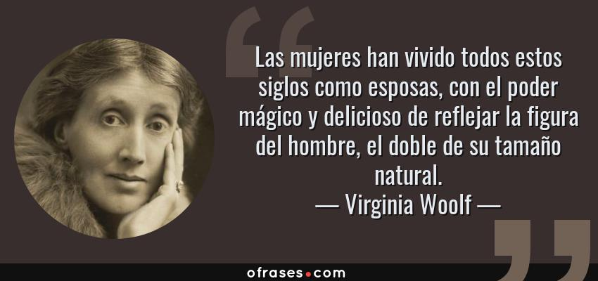 Frases de Virginia Woolf - Las mujeres han vivido todos estos siglos como esposas, con el poder mágico y delicioso de reflejar la figura del hombre, el doble de su tamaño natural.