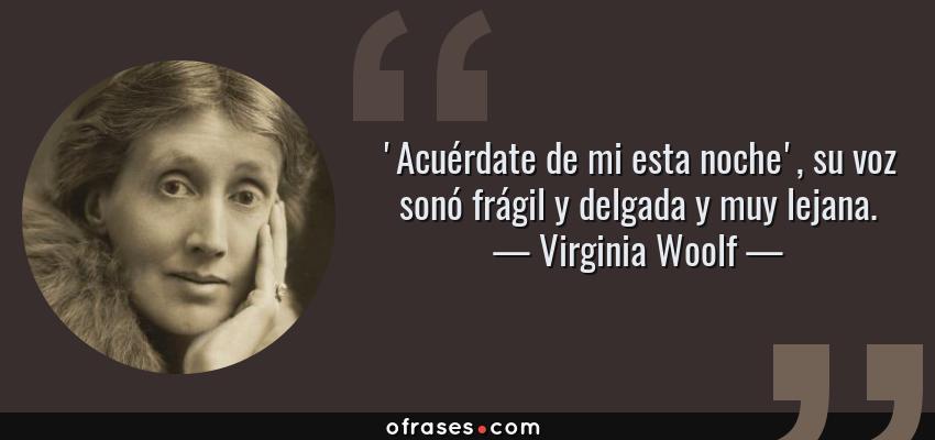 Frases de Virginia Woolf - 'Acuérdate de mi esta noche', su voz sonó frágil y delgada y muy lejana.