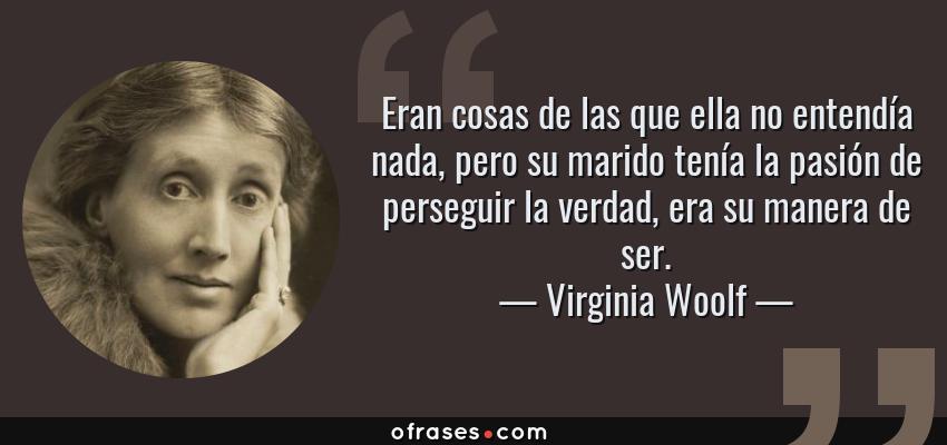 Frases de Virginia Woolf - Eran cosas de las que ella no entendía nada, pero su marido tenía la pasión de perseguir la verdad, era su manera de ser.