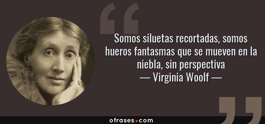 Frases de Virginia Woolf - Somos siluetas recortadas, somos hueros fantasmas que se mueven en la niebla, sin perspectiva