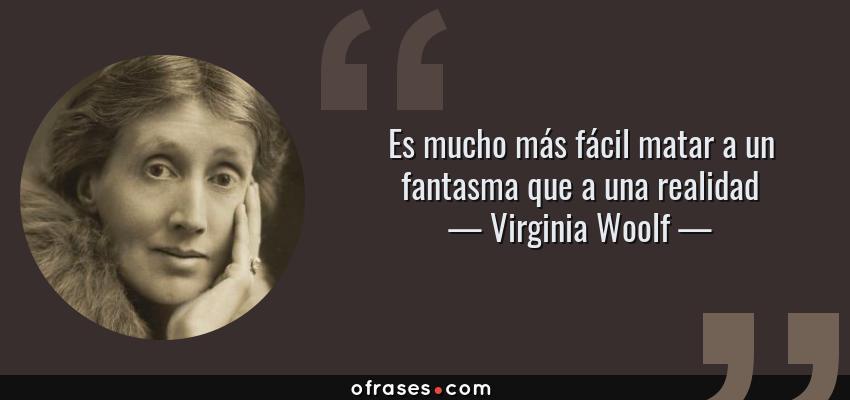 Frases de Virginia Woolf - Es mucho más fácil matar a un fantasma que a una realidad