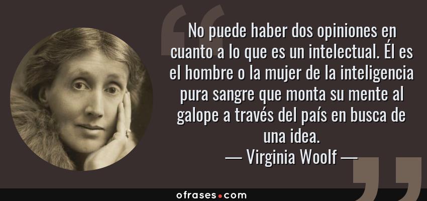 Frases de Virginia Woolf - No puede haber dos opiniones en cuanto a lo que es un intelectual. Él es el hombre o la mujer de la inteligencia pura sangre que monta su mente al galope a través del país en busca de una idea.