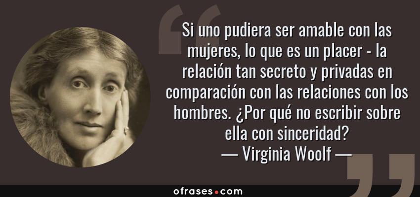 Frases de Virginia Woolf - Si uno pudiera ser amable con las mujeres, lo que es un placer - la relación tan secreto y privadas en comparación con las relaciones con los hombres. ¿Por qué no escribir sobre ella con sinceridad?