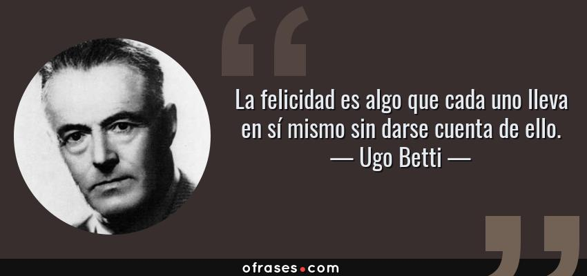 Frases de Ugo Betti - La felicidad es algo que cada uno lleva en sí mismo sin darse cuenta de ello.