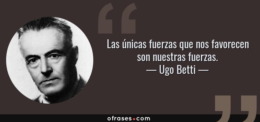 Frases de Ugo Betti - Las únicas fuerzas que nos favorecen son nuestras fuerzas.