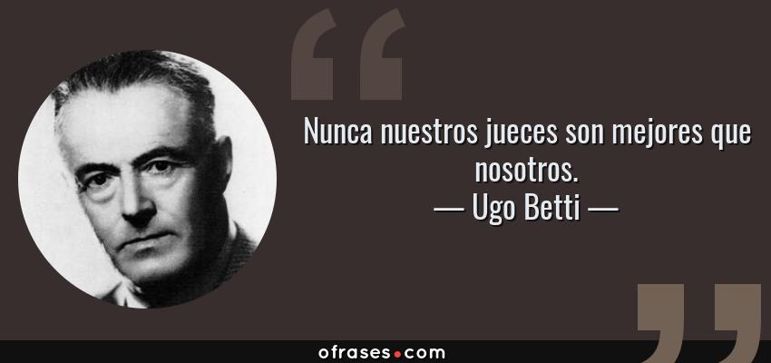 Frases de Ugo Betti - Nunca nuestros jueces son mejores que nosotros.